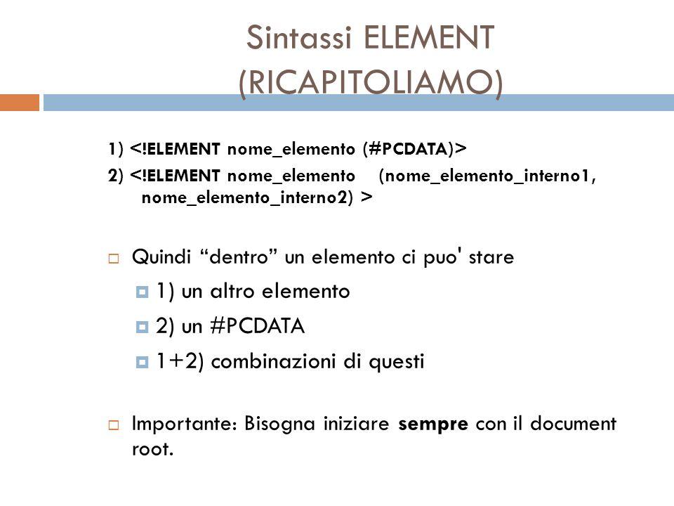 Sintassi ELEMENT (RICAPITOLIAMO) 1) 2) Quindi dentro un elemento ci puo' stare 1) un altro elemento 2) un #PCDATA 1+2) combinazioni di questi Importan