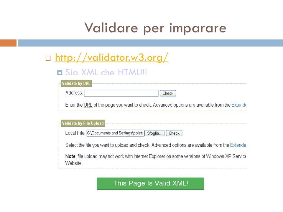 Validare per imparare http://validator.w3.org/ Sia XML che HTML!!!