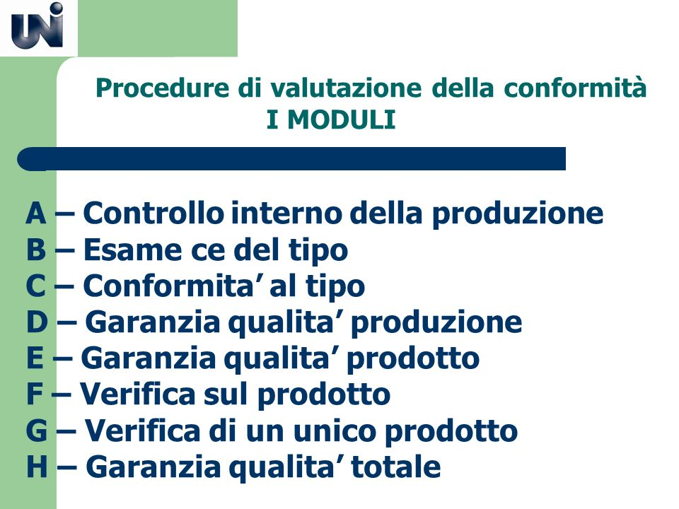Procedure di valutazione della conformità I MODULI A – Controllo interno della produzione B – Esame ce del tipo C – Conformita al tipo D – Garanzia qu