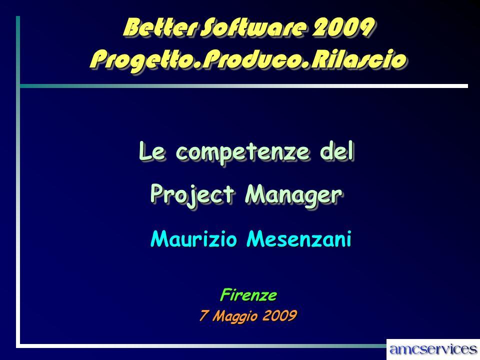 Better Software 2009 Progetto.Produco.Rilascio 7 Maggio 2009 Maurizio Mesenzani Le competenze del Project Manager Le competenze del Project Manager Firenze