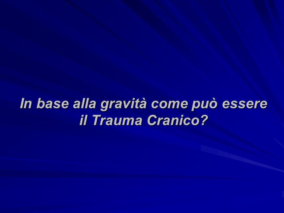 In base alla gravità come può essere il Trauma Cranico?