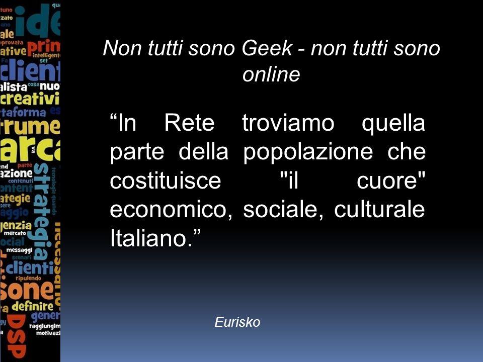 Non tutti sono Geek - non tutti sono online In Rete troviamo quella parte della popolazione che costituisce il cuore economico, sociale, culturale Italiano.