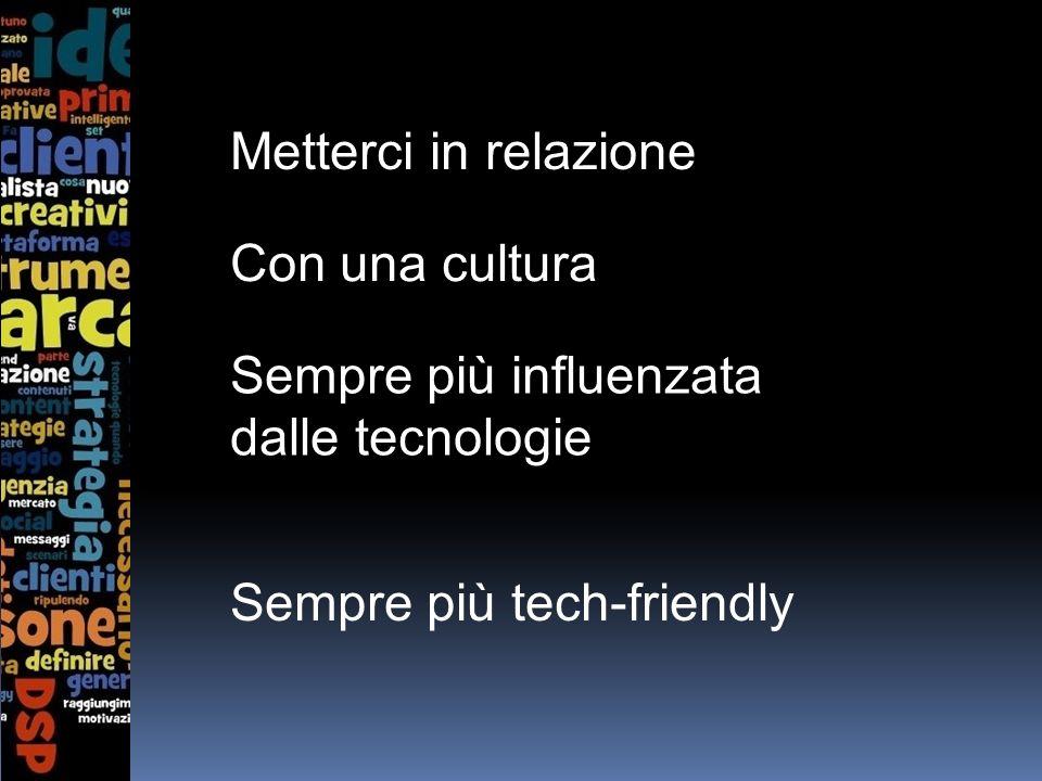 Metterci in relazione Con una cultura Sempre più influenzata dalle tecnologie Sempre più tech-friendly
