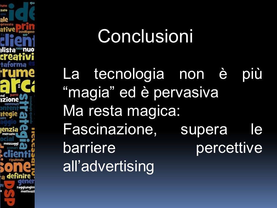 Conclusioni La tecnologia non è più magia ed è pervasiva Ma resta magica: Fascinazione, supera le barriere percettive alladvertising