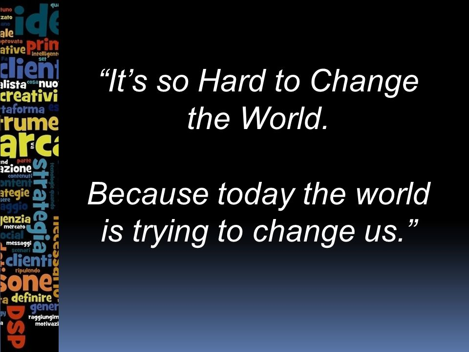 Its so Hard to Change the World. Because today the world is trying to change us.