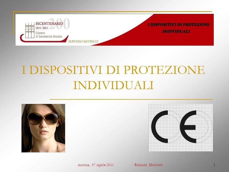 Ancona, 07 Aprile 2011 Rolando Dolciotti1 I DISPOSITIVI DI PROTEZIONE INDIVIDUALI