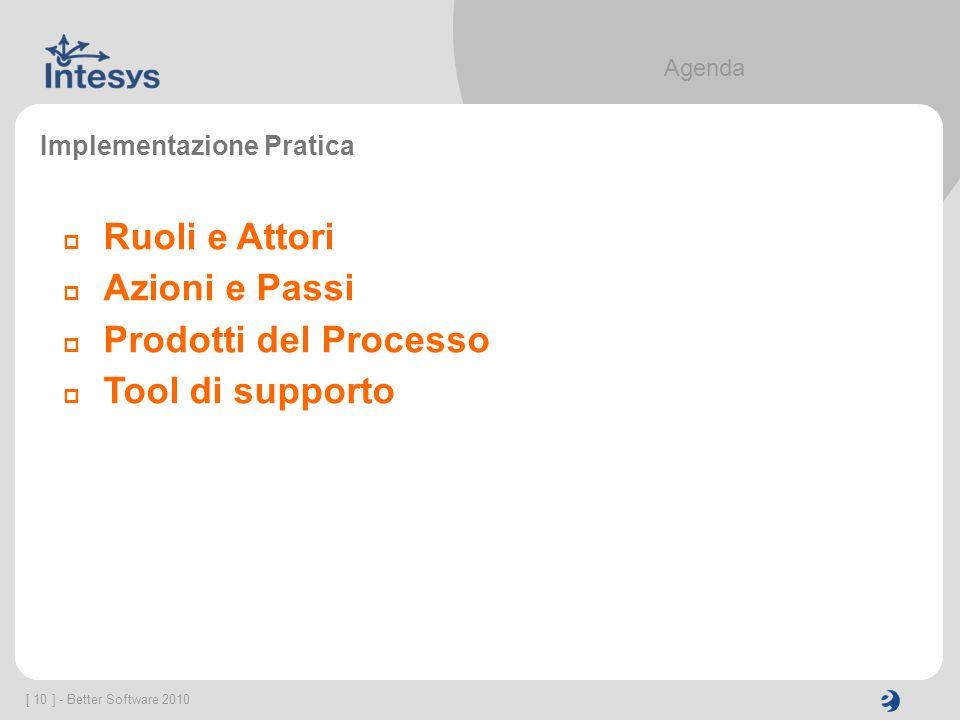 [ 10 ] - Better Software 2010 Agenda Implementazione Pratica Ruoli e Attori Azioni e Passi Prodotti del Processo Tool di supporto