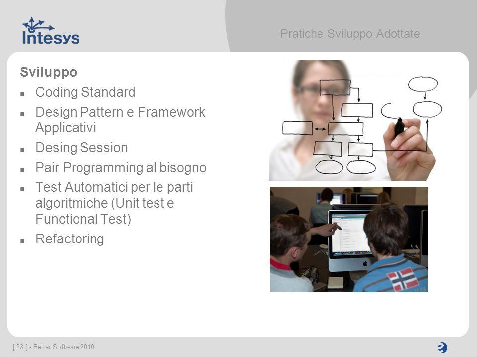 [ 23 ] - Better Software 2010 Pratiche Sviluppo Adottate Sviluppo Coding Standard Design Pattern e Framework Applicativi Desing Session Pair Programmi
