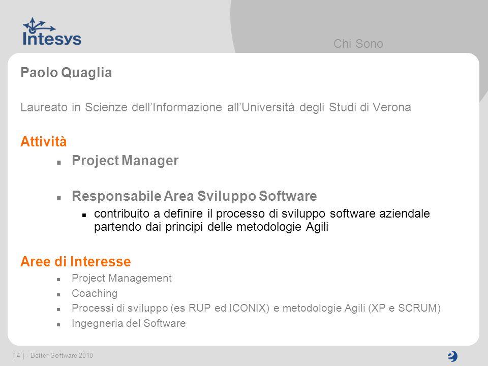 [ 4 ] - Better Software 2010 Chi Sono Paolo Quaglia Laureato in Scienze dellInformazione allUniversità degli Studi di Verona Attività Project Manager