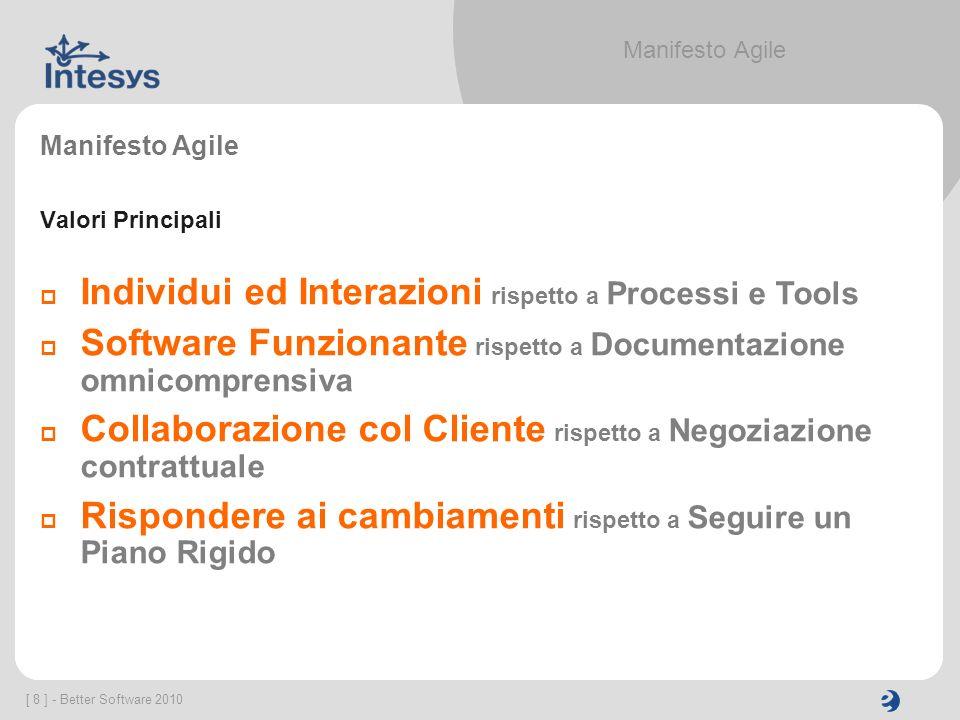 [ 8 ] - Better Software 2010 Manifesto Agile Valori Principali Individui ed Interazioni rispetto a Processi e Tools Software Funzionante rispetto a Do