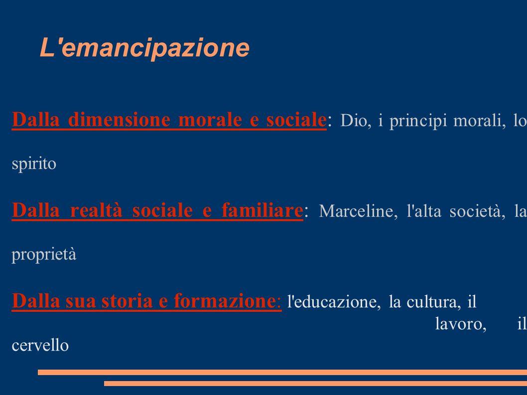 L'emancipazione Dalla dimensione morale e sociale: Dio, i principi morali, lo spirito Dalla realtà sociale e familiare: Marceline, l'alta società, la
