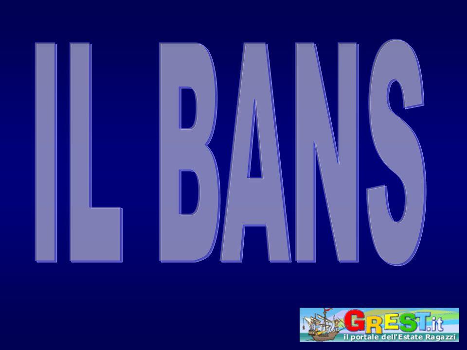 IL BANS Il Bans è da sempre presente nella storia dellanimazione ed ancora oggi, nonostante la presenza sempre più dirompente e coinvolgente delle danze, ha qualcosa da insegnarci.