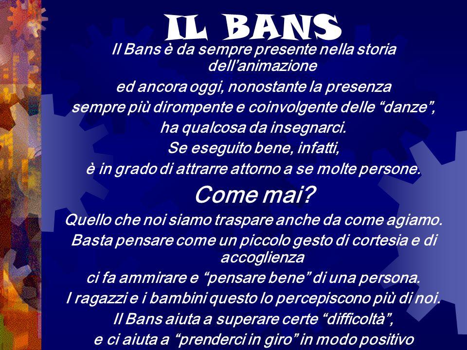 IL BANS Il Bans è da sempre presente nella storia dellanimazione ed ancora oggi, nonostante la presenza sempre più dirompente e coinvolgente delle dan