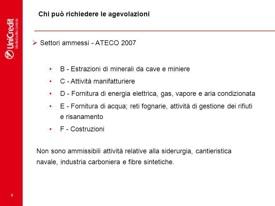 5 Chi può richiedere le agevolazioni Settori ammessi - ATECO 2007 B - Estrazioni di minerali da cave e miniere C - Attività manifatturiere D - Fornitura di energia elettrica, gas, vapore e aria condizionata E - Fornitura di acqua; reti fognarie, attività di gestione dei rifiuti e risanamento F - Costruzioni Non sono ammissibili attività relative alla siderurgia, cantieristica navale, industria carboniera e fibre sintetiche.