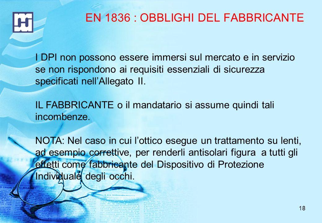 18 EN 1836 : OBBLIGHI DEL FABBRICANTE I DPI non possono essere immersi sul mercato e in servizio se non rispondono ai requisiti essenziali di sicurezza specificati nellAllegato II.