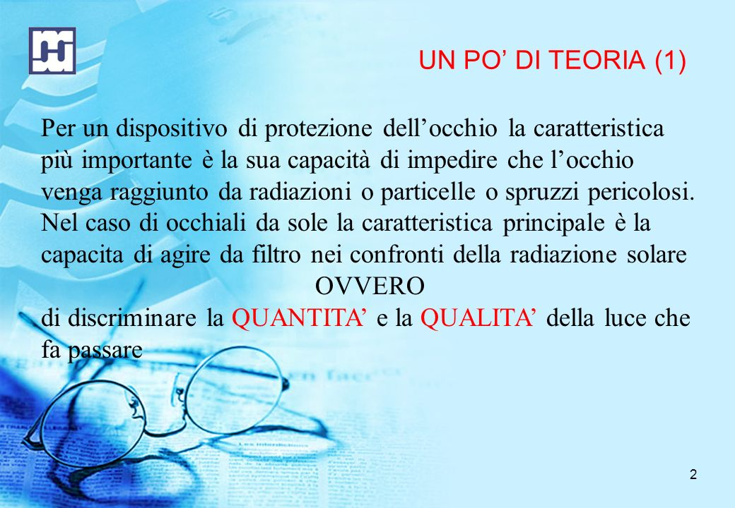 2 UN PO DI TEORIA (1) Per un dispositivo di protezione dellocchio la caratteristica più importante è la sua capacità di impedire che locchio venga raggiunto da radiazioni o particelle o spruzzi pericolosi.