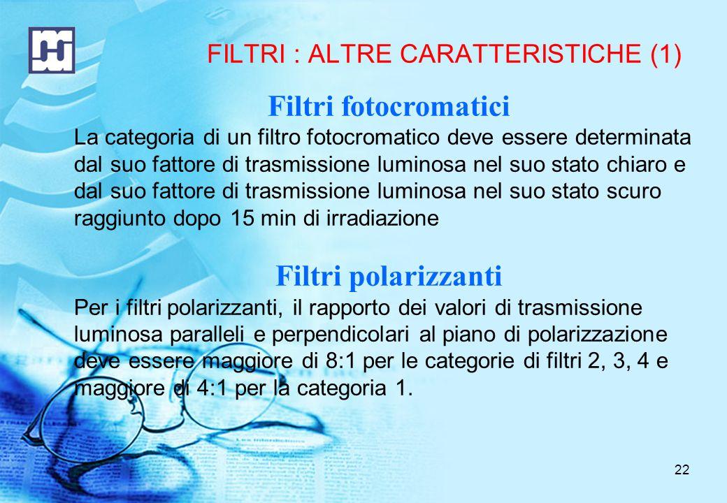 22 FILTRI : ALTRE CARATTERISTICHE (1) Filtri fotocromatici La categoria di un filtro fotocromatico deve essere determinata dal suo fattore di trasmissione luminosa nel suo stato chiaro e dal suo fattore di trasmissione luminosa nel suo stato scuro raggiunto dopo 15 min di irradiazione Filtri polarizzanti Per i filtri polarizzanti, il rapporto dei valori di trasmissione luminosa paralleli e perpendicolari al piano di polarizzazione deve essere maggiore di 8:1 per le categorie di filtri 2, 3, 4 e maggiore di 4:1 per la categoria 1.