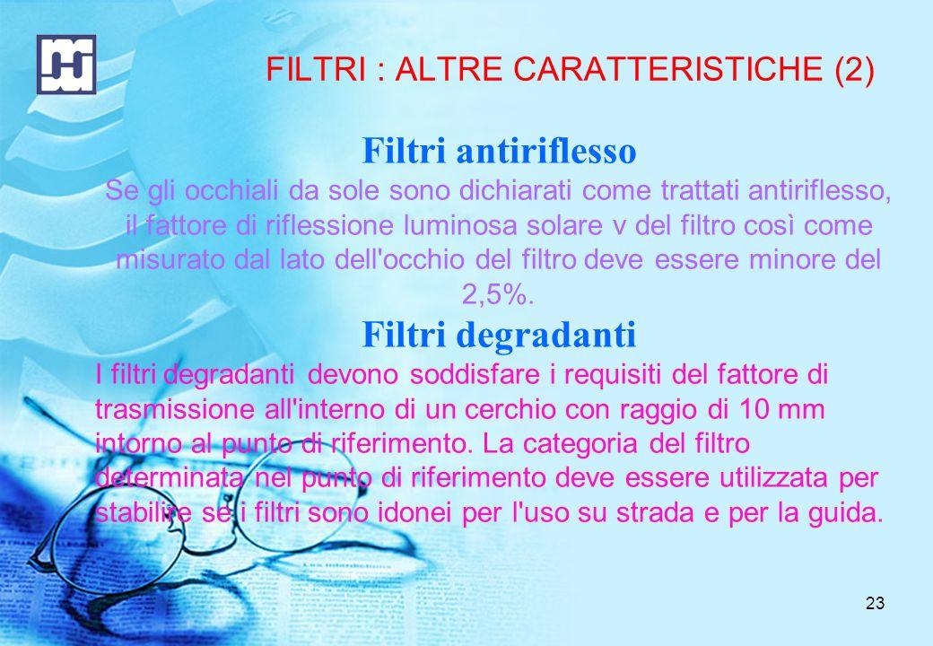 23 FILTRI : ALTRE CARATTERISTICHE (2) Filtri antiriflesso Se gli occhiali da sole sono dichiarati come trattati antiriflesso, il fattore di riflessione luminosa solare v del filtro così come misurato dal lato dell occhio del filtro deve essere minore del 2,5%.