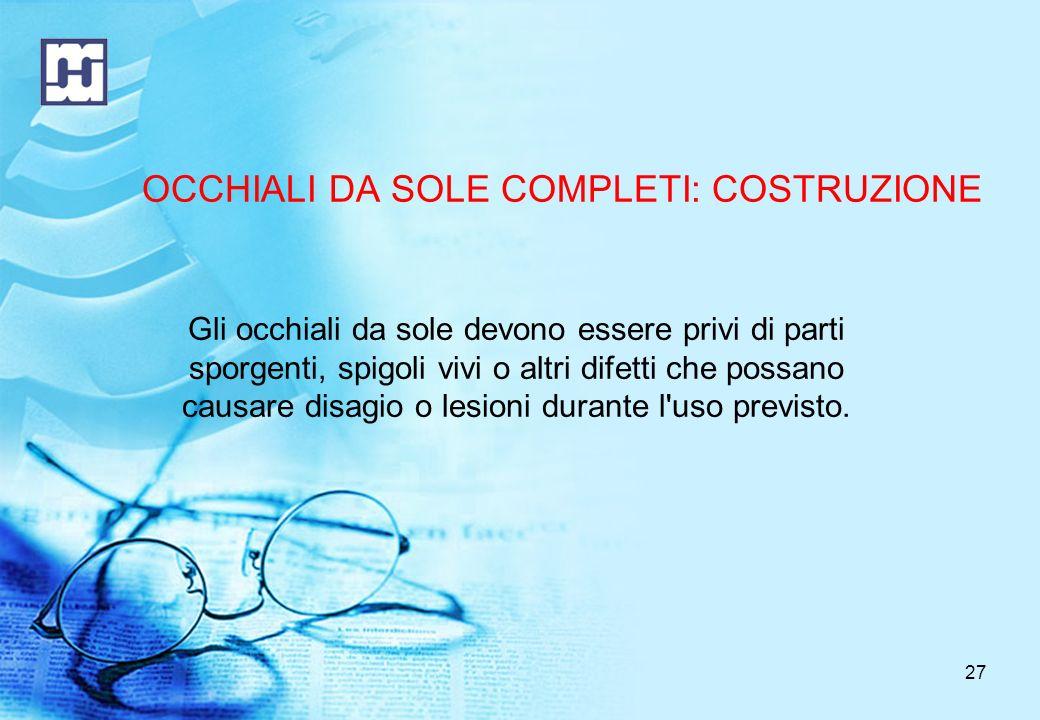 27 OCCHIALI DA SOLE COMPLETI: COSTRUZIONE Gli occhiali da sole devono essere privi di parti sporgenti, spigoli vivi o altri difetti che possano causare disagio o lesioni durante l uso previsto.