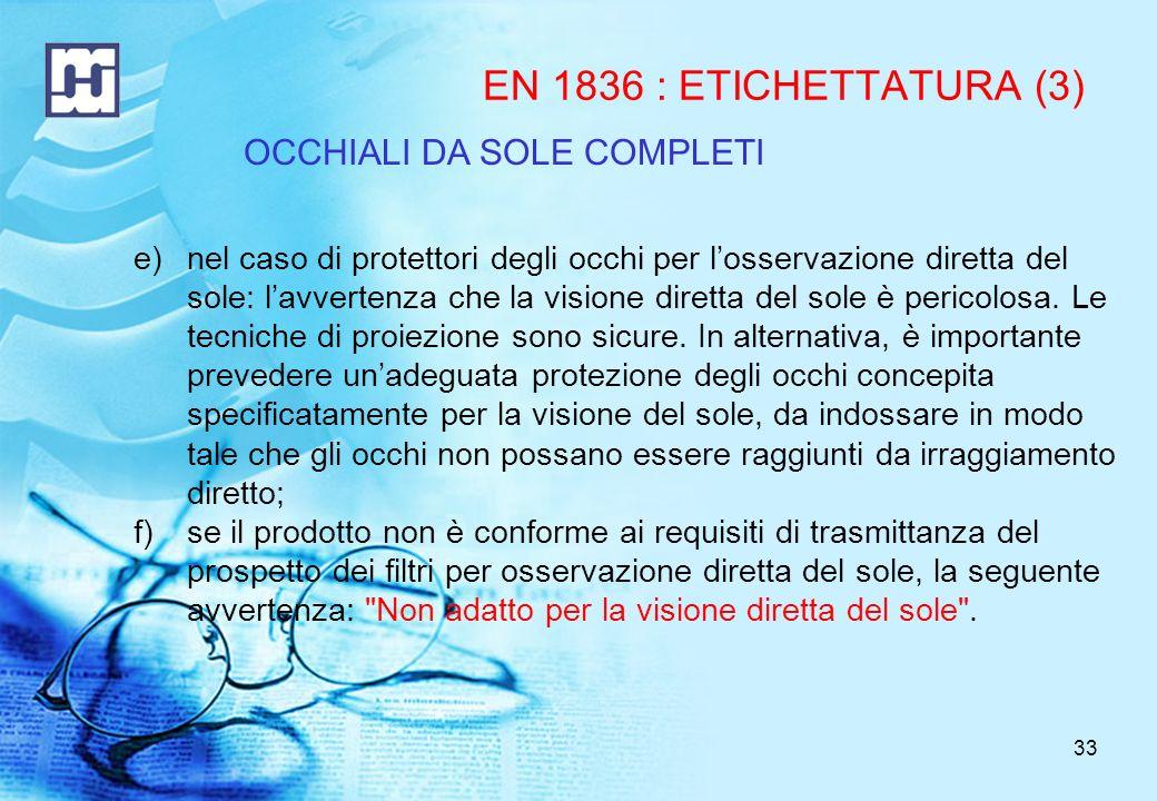 33 EN 1836 : ETICHETTATURA (3) e)nel caso di protettori degli occhi per losservazione diretta del sole: lavvertenza che la visione diretta del sole è pericolosa.