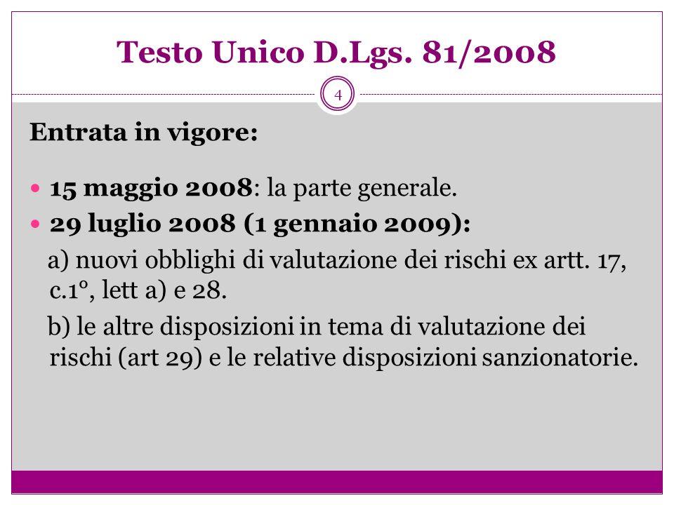 4 Testo Unico D.Lgs. 81/2008 Entrata in vigore: 15 maggio 2008: la parte generale. 29 luglio 2008 (1 gennaio 2009): a) nuovi obblighi di valutazione d