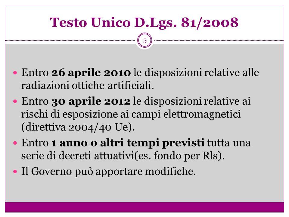 5 Testo Unico D.Lgs. 81/2008 Entro 26 aprile 2010 le disposizioni relative alle radiazioni ottiche artificiali. Entro 30 aprile 2012 le disposizioni r