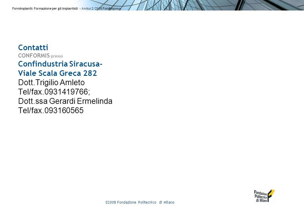 ©2008 Fondazione Politecnico di Milano FormImpianti: Formazione per gli Impiantisti - Avviso 2/2008 Fondimpresa Contatti CONFORMIS presso Confindustria Siracusa- Viale Scala Greca 282 Dott.Trigilio Amleto Tel/fax.0931419766; Dott.ssa Gerardi Ermelinda Tel/fax.093160565