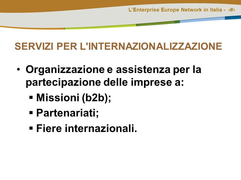 LEnterprise Europe Network in Italia - # SERVIZI PER L INTERNAZIONALIZZAZIONE Organizzazione e assistenza per la partecipazione delle imprese a: Missioni (b2b); Partenariati; Fiere internazionali.