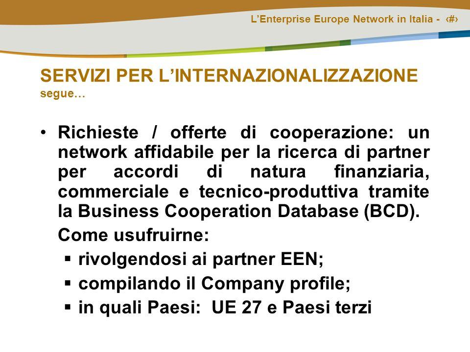 LEnterprise Europe Network in Italia - # SERVIZI PER LINTERNAZIONALIZZAZIONE segue… Richieste / offerte di cooperazione: un network affidabile per la ricerca di partner per accordi di natura finanziaria, commerciale e tecnico-produttiva tramite la Business Cooperation Database (BCD).