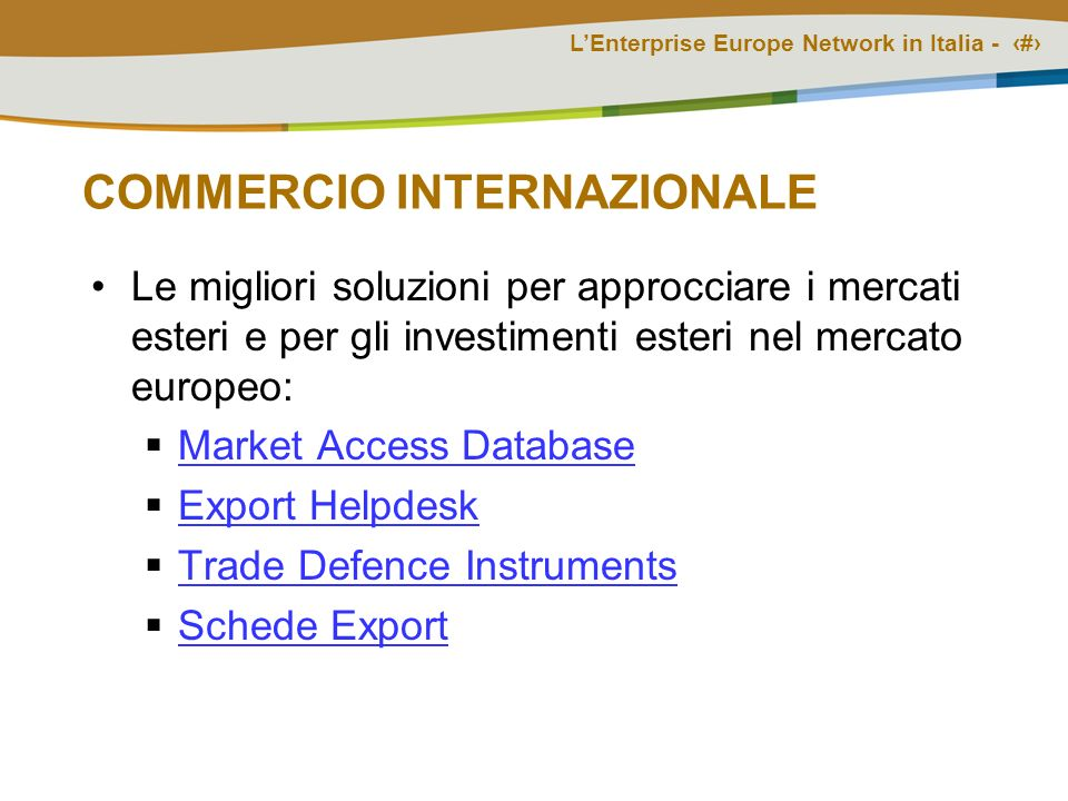 COMMERCIO INTERNAZIONALE Le migliori soluzioni per approcciare i mercati esteri e per gli investimenti esteri nel mercato europeo: Market Access Database Export Helpdesk Trade Defence Instruments Schede Export