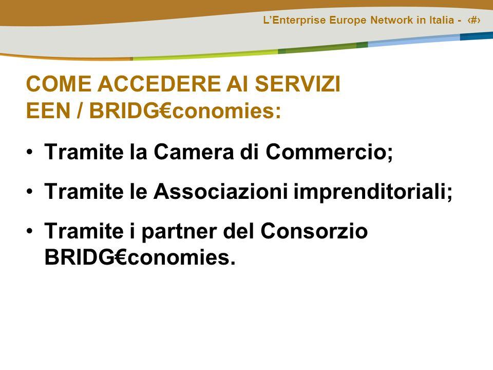 LEnterprise Europe Network in Italia - # COME ACCEDERE AI SERVIZI EEN / BRIDGconomies: Tramite la Camera di Commercio; Tramite le Associazioni imprenditoriali; Tramite i partner del Consorzio BRIDGconomies.