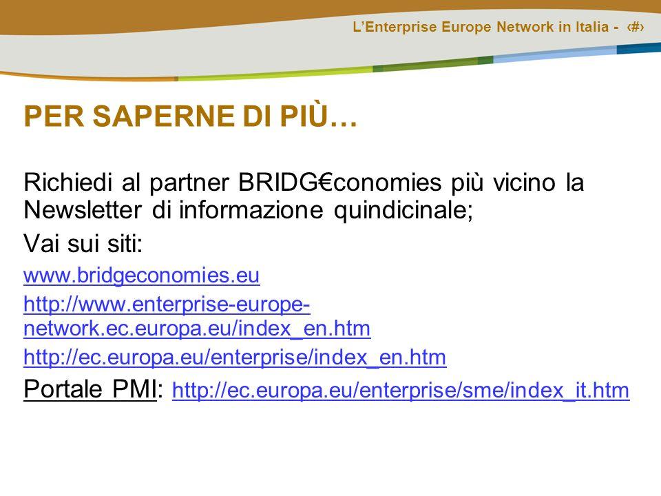 LEnterprise Europe Network in Italia - # PER SAPERNE DI PIÙ… Richiedi al partner BRIDGconomies più vicino la Newsletter di informazione quindicinale; Vai sui siti: www.bridgeconomies.eu http://www.enterprise-europe- network.ec.europa.eu/index_en.htm http://ec.europa.eu/enterprise/index_en.htm Portale PMI: http://ec.europa.eu/enterprise/sme/index_it.htm http://ec.europa.eu/enterprise/sme/index_it.htm