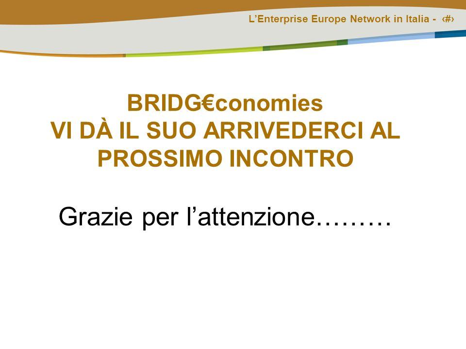 LEnterprise Europe Network in Italia - # BRIDGconomies VI DÀ IL SUO ARRIVEDERCI AL PROSSIMO INCONTRO Grazie per lattenzione………