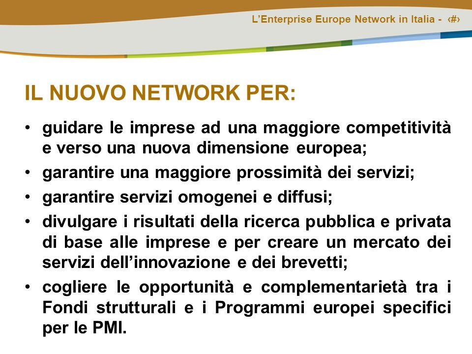 LEnterprise Europe Network in Italia - # IL NUOVO NETWORK PER: guidare le imprese ad una maggiore competitività e verso una nuova dimensione europea; garantire una maggiore prossimità dei servizi; garantire servizi omogenei e diffusi; divulgare i risultati della ricerca pubblica e privata di base alle imprese e per creare un mercato dei servizi dellinnovazione e dei brevetti; cogliere le opportunità e complementarietà tra i Fondi strutturali e i Programmi europei specifici per le PMI.