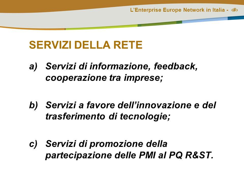 LEnterprise Europe Network in Italia - # SERVIZI DELLA RETE a)Servizi di informazione, feedback, cooperazione tra imprese; b)Servizi a favore dellinnovazione e del trasferimento di tecnologie; c)Servizi di promozione della partecipazione delle PMI al PQ R&ST.