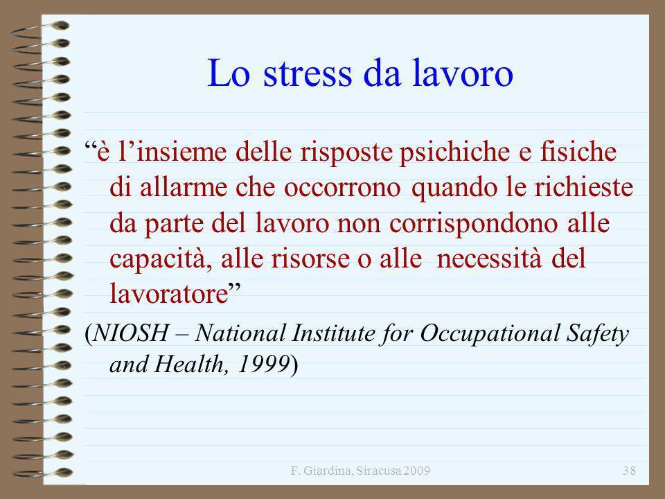 F. Giardina, Siracusa 200938 Lo stress da lavoro è linsieme delle risposte psichiche e fisiche di allarme che occorrono quando le richieste da parte d