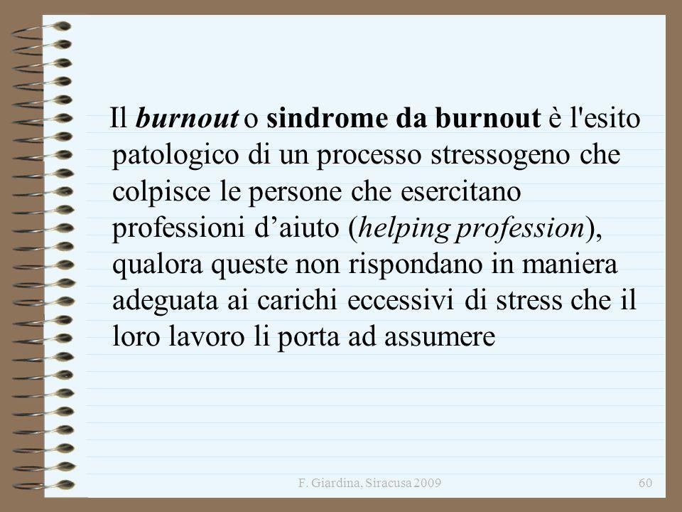 F. Giardina, Siracusa 200960 Il burnout o sindrome da burnout è l'esito patologico di un processo stressogeno che colpisce le persone che esercitano p