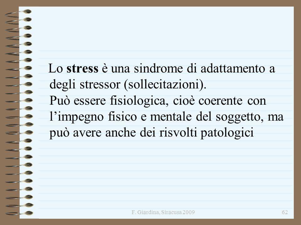 F. Giardina, Siracusa 200962 Lo stress è una sindrome di adattamento a degli stressor (sollecitazioni). Può essere fisiologica, cioè coerente con limp