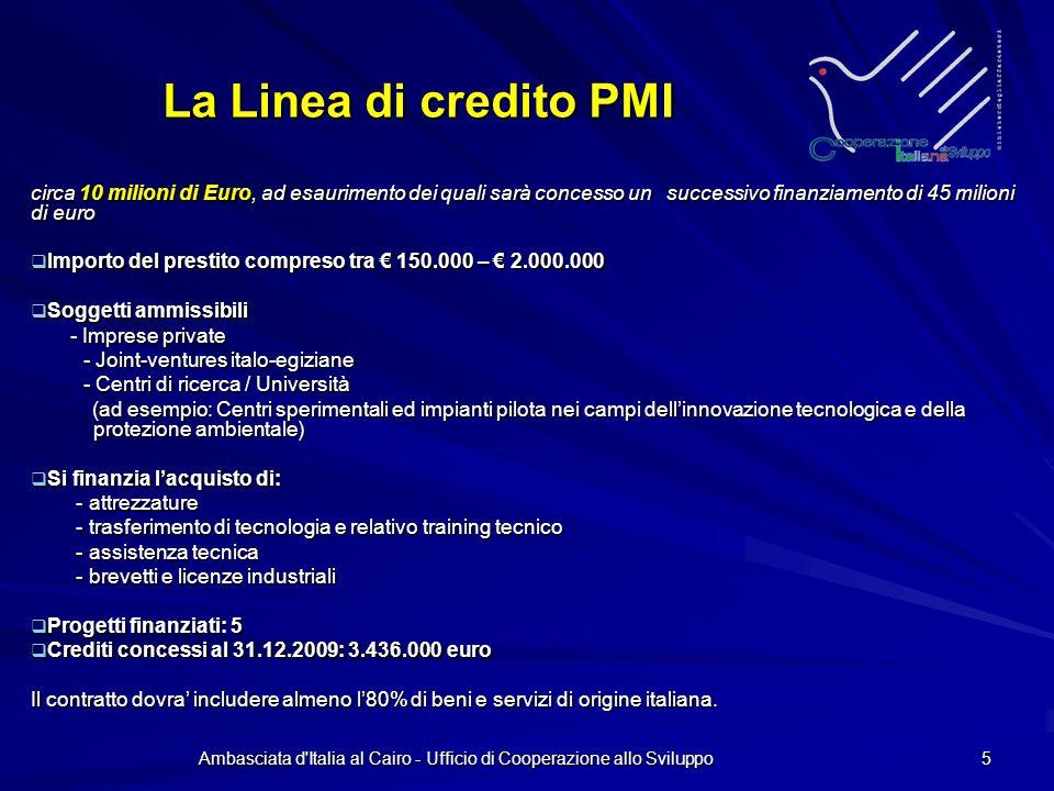 Ambasciata d Italia al Cairo - Ufficio di Cooperazione allo Sviluppo 5 La Linea di credito PMI circa 10 milioni di Euro, ad esaurimento dei quali sarà concesso un successivo finanziamento di 45 milioni di euro Importo del prestito compreso tra 150.000 – 2.000.000 Importo del prestito compreso tra 150.000 – 2.000.000 Soggetti ammissibili Soggetti ammissibili - Imprese private - Imprese private - Joint-ventures italo-egiziane - Centri di ricerca / Università (ad esempio: Centri sperimentali ed impianti pilota nei campi dellinnovazione tecnologica e della protezione ambientale) (ad esempio: Centri sperimentali ed impianti pilota nei campi dellinnovazione tecnologica e della protezione ambientale) Si finanzia lacquisto di: Si finanzia lacquisto di: - attrezzature - attrezzature - trasferimento di tecnologia e relativo training tecnico - trasferimento di tecnologia e relativo training tecnico - assistenza tecnica - assistenza tecnica - brevetti e licenze industriali - brevetti e licenze industriali Progetti finanziati: 5 Progetti finanziati: 5 Crediti concessi al 31.12.2009: 3.436.000 euro Crediti concessi al 31.12.2009: 3.436.000 euro Il contratto dovra includere almeno l80% di beni e servizi di origine italiana.