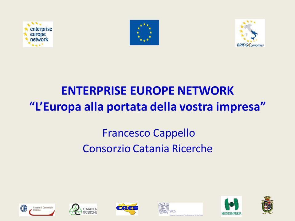 ENTERPRISE EUROPE NETWORK LEuropa alla portata della vostra impresa Francesco Cappello Consorzio Catania Ricerche