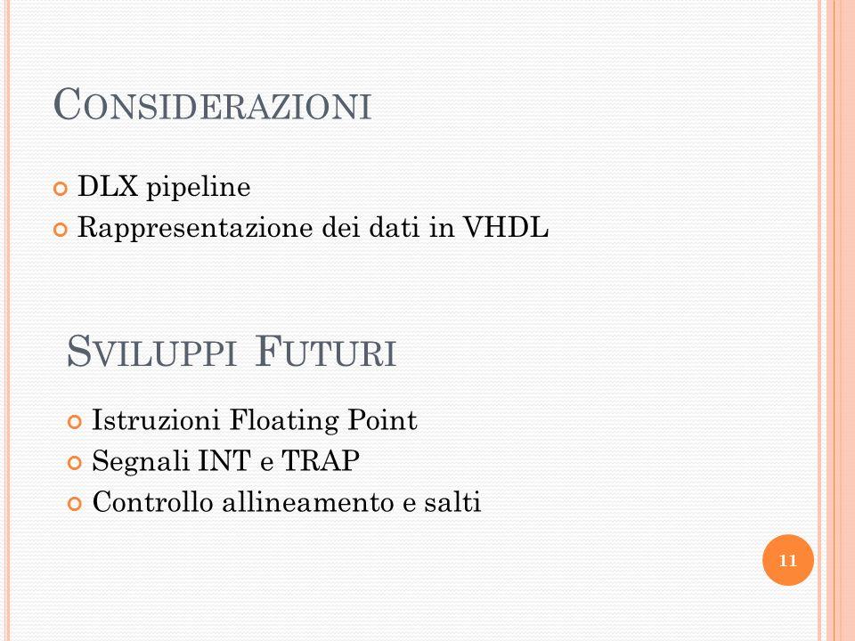 C ONSIDERAZIONI DLX pipeline Rappresentazione dei dati in VHDL 11 S VILUPPI F UTURI Istruzioni Floating Point Segnali INT e TRAP Controllo allineamento e salti