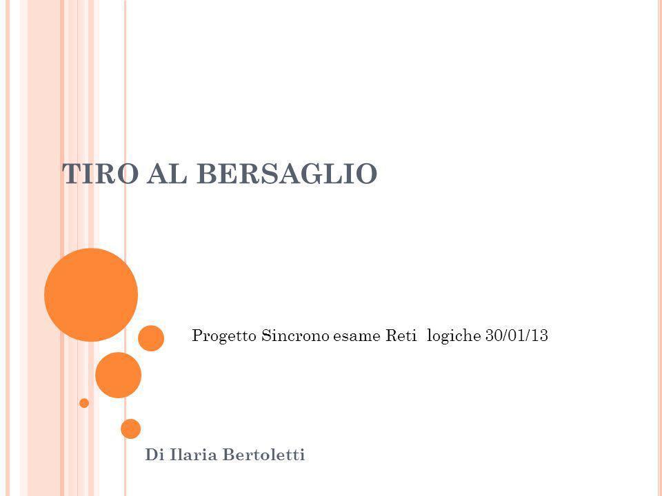 TIRO AL BERSAGLIO Di Ilaria Bertoletti Progetto Sincrono esame Reti logiche 30/01/13