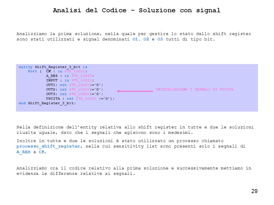 29 Analisi del Codice – Soluzione con signal entity Shift_Register_3_bit is Port ( CK : in STD_LOGIC; A_RES : in STD_LOGIC; INPUT : in STD_LOGIC; OUT1: out STD_LOGIC:= 0 ; OUT2: out STD_LOGIC:= 0 ;INIZIALIZZIAMO I SEGNALI DI USCITA OUT3: out STD_LOGIC:= 0 ; USCITA : out STD_LOGIC :=0); end Shift_Register_3_bit; Analizziamo la prima soluzione, nella quale per gestire lo stato dello shift register sono stati utilizzati e signal denominati O1, O2 e O3 tutti di tipo bit.