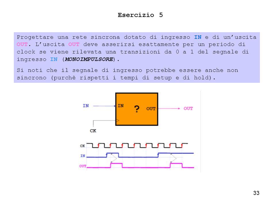 33 Esercizio 5 Progettare una rete sincrona dotato di ingresso IN e di unuscita OUT.