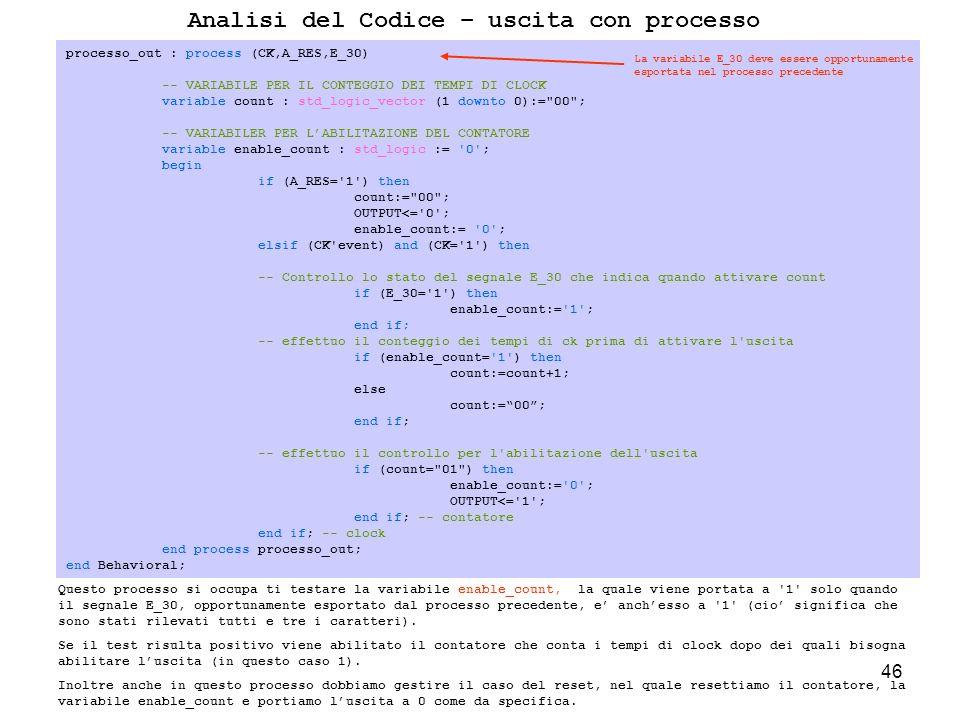 46 Analisi del Codice – uscita con processo Questo processo si occupa ti testare la variabile enable_count, la quale viene portata a 1 solo quando il segnale E_30, opportunamente esportato dal processo precedente, e anchesso a 1 (cio significa che sono stati rilevati tutti e tre i caratteri).