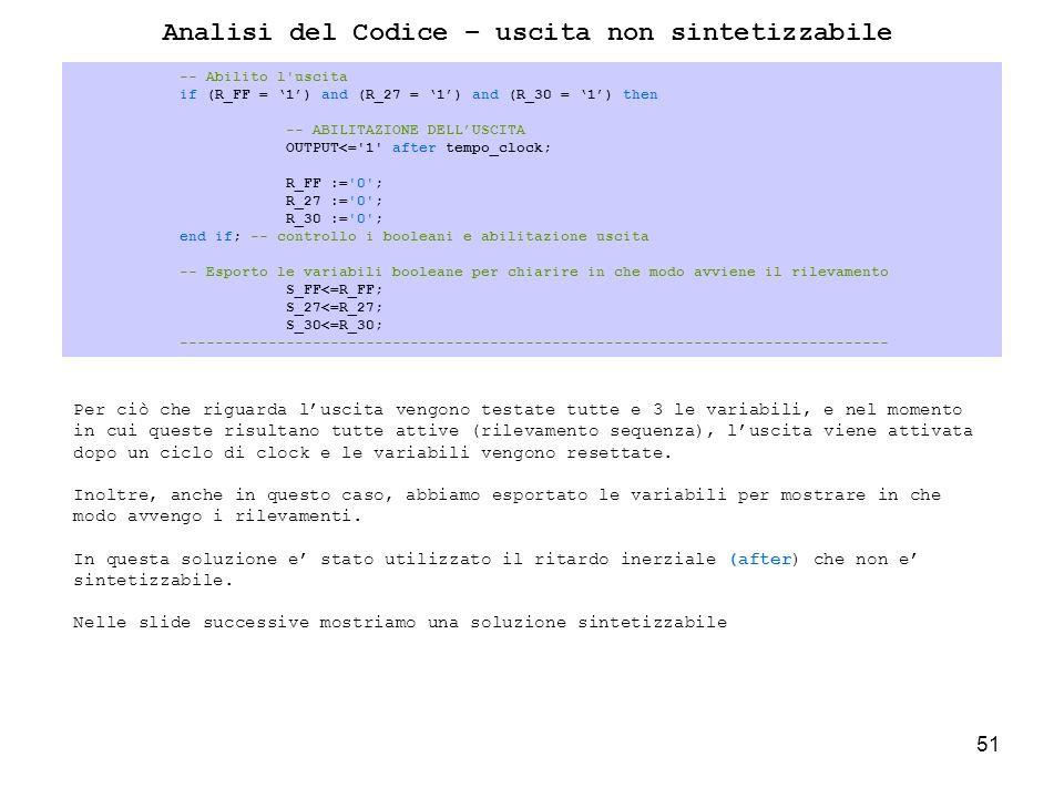 51 -- Abilito l uscita if (R_FF = 1) and (R_27 = 1) and (R_30 = 1) then -- ABILITAZIONE DELLUSCITA OUTPUT<= 1 after tempo_clock; R_FF := 0 ; R_27 := 0 ; R_30 := 0 ; end if; -- controllo i booleani e abilitazione uscita -- Esporto le variabili booleane per chiarire in che modo avviene il rilevamento S_FF<=R_FF; S_27<=R_27; S_30<=R_30; -------------------------------------------------------------------------------- Analisi del Codice – uscita non sintetizzabile Per ciò che riguarda luscita vengono testate tutte e 3 le variabili, e nel momento in cui queste risultano tutte attive (rilevamento sequenza), luscita viene attivata dopo un ciclo di clock e le variabili vengono resettate.