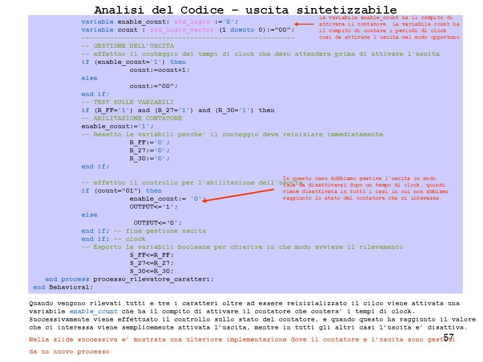 57 Analisi del Codice – uscita sintetizzabile Quando vengono rilevati tutti e tre i caratteri oltre ad essere reinizializzato il cilco viene attivata una variabile enable_count che ha il compito di attivare il contatore che contera i tempi di clock.