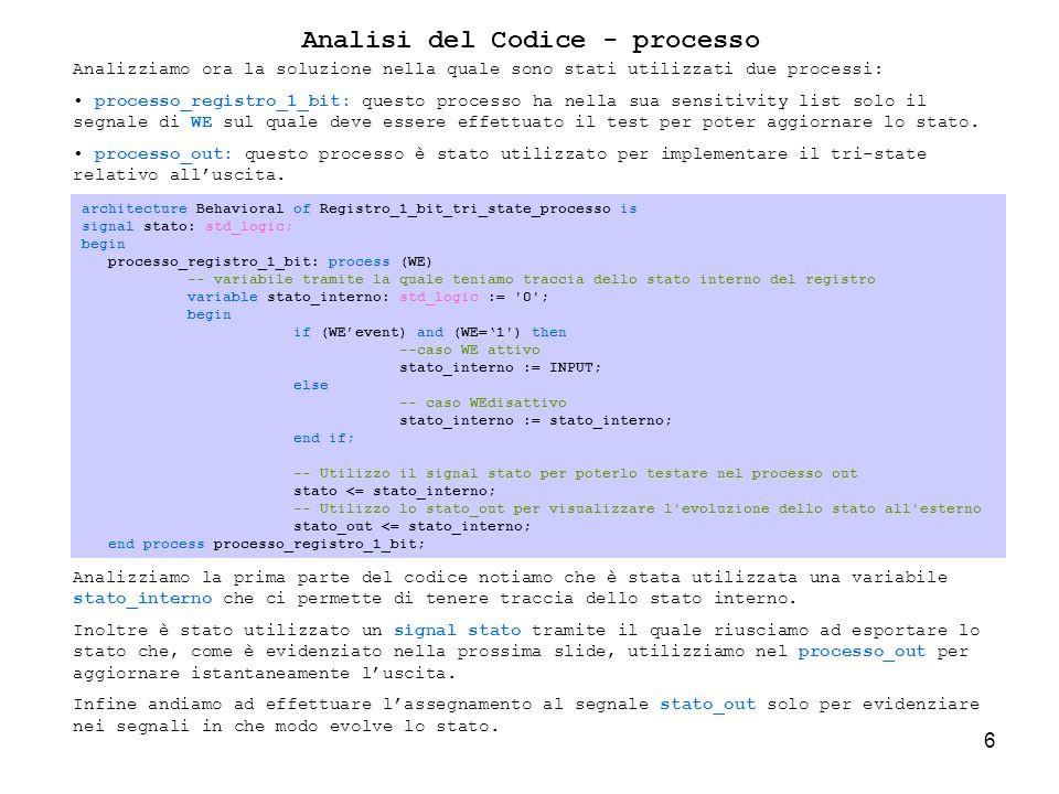 6 Analisi del Codice - processo Analizziamo ora la soluzione nella quale sono stati utilizzati due processi: processo_registro_1_bit: questo processo ha nella sua sensitivity list solo il segnale di WE sul quale deve essere effettuato il test per poter aggiornare lo stato.