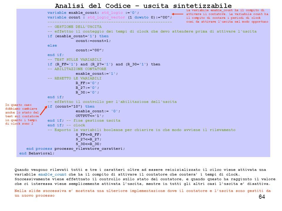 64 Analisi del Codice – uscita sintetizzabile Quando vengono rilevati tutti e tre i caratteri oltre ad essere reinizializzato il cilco viene attivata una variabile enable_count che ha il compito di attivare il contatore che contera i tempi di clock.