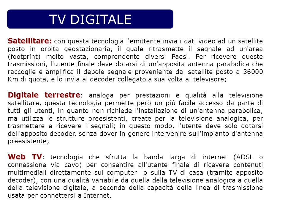TV DIGITALE Satellitare: Satellitare: con questa tecnologia l'emittente invia i dati video ad un satellite posto in orbita geostazionaria, il quale ri
